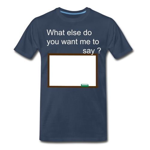 What else do you want me to say? - Men's Premium T-Shirt