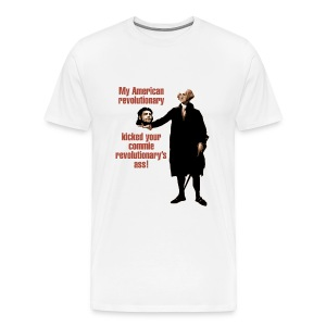 Men's Premium T-Shirt - My American revolutionary kicked your commie revolutionary's ass!