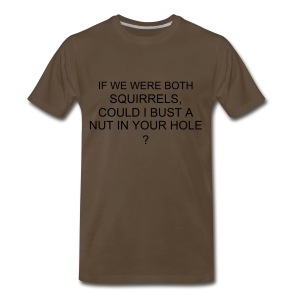 If we were both squirrels, could I bust a nut in your hole? - Men's Premium T-Shirt