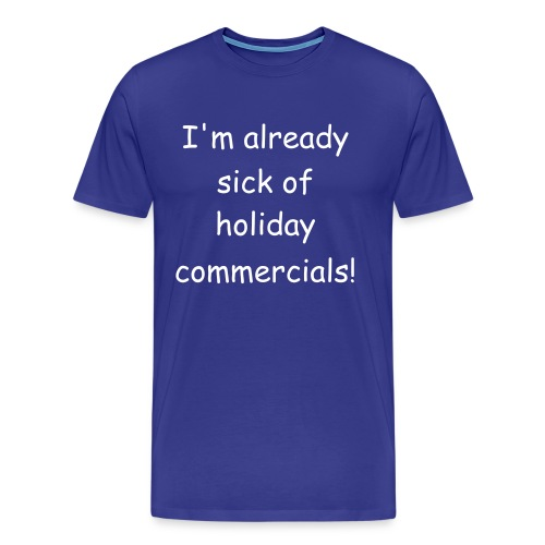 Already Sick of Holiday commercials! - Men's Premium T-Shirt