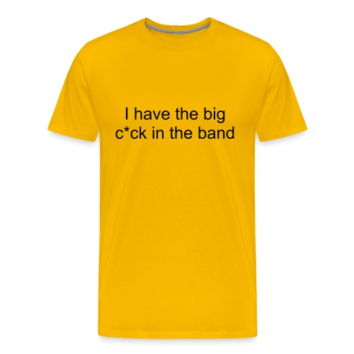 I have the big c*ck in the band - Men's Premium T-Shirt