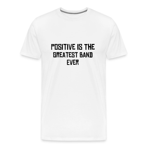 Positive Is The Greatest Band Ever Shirt. - Men's Premium T-Shirt