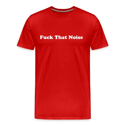 Men's Fuck That Noise T-shirt - Men's Premium T-Shirt