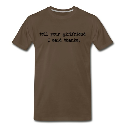 tell your gf i said thanks - Men's Premium T-Shirt