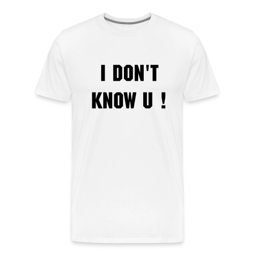 I Dont know u - Men's Premium T-Shirt