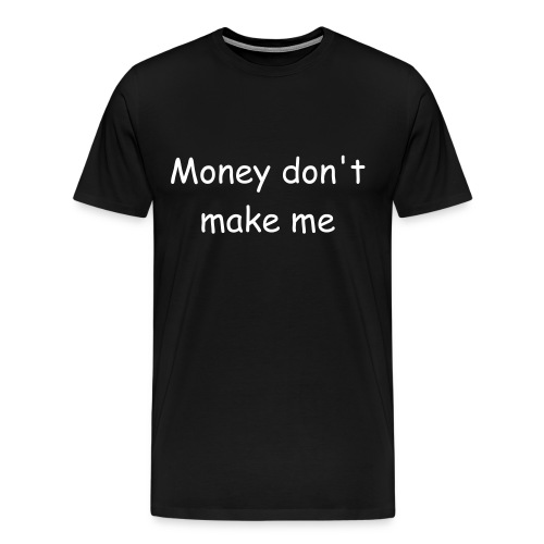 Money don't make me - Men's Premium T-Shirt