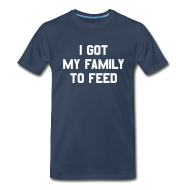 T-Shirts ~ Men's Premium T-Shirt ~ I GOT MY FAMILY TO FEED T-Shirt