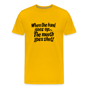 When the hand goes up... the mouth goes shut! T-Shirt ~ 1850