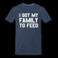 T-Shirts ~ Men's Premium T-Shirt ~ I GOT MY FAMILY TO FEED T-Shirt