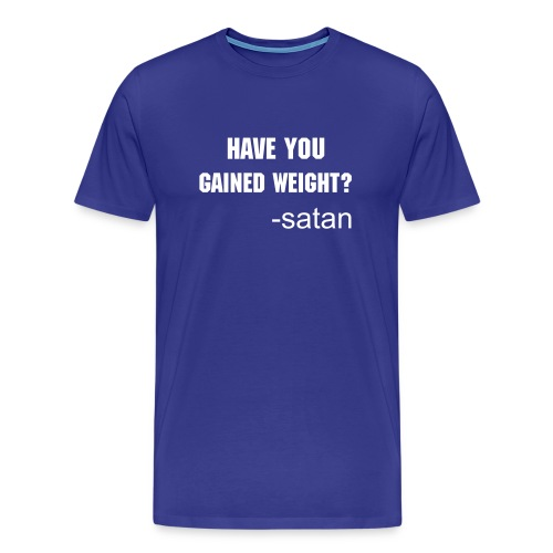Have You Gained Weight? - Men's Premium T-Shirt