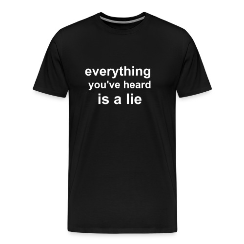 everything you've heard is a lie - Men's Premium T-Shirt