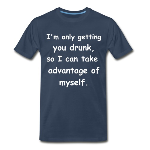 I'm only getting you drunk so I can take advantage of myself. - Men's Premium T-Shirt