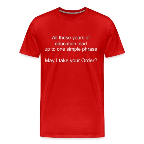 Men's Premium T-Shirt - All Those years of education lead u to one simple phrase. May I take your order?