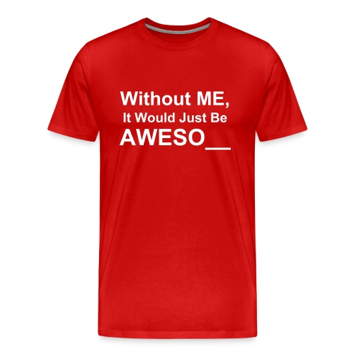 Without Me, It Would Just Be Aweso__ - Men's Premium T-Shirt