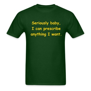 Seriously baby, I can prescribe anything I want. - Men's T-Shirt