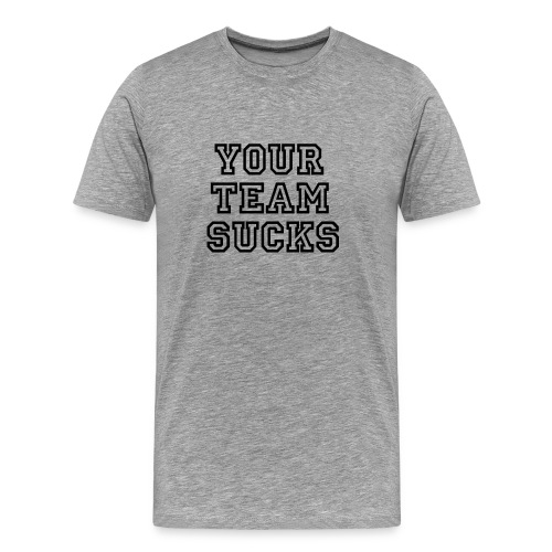 Your Team Sucks - Men's Premium T-Shirt