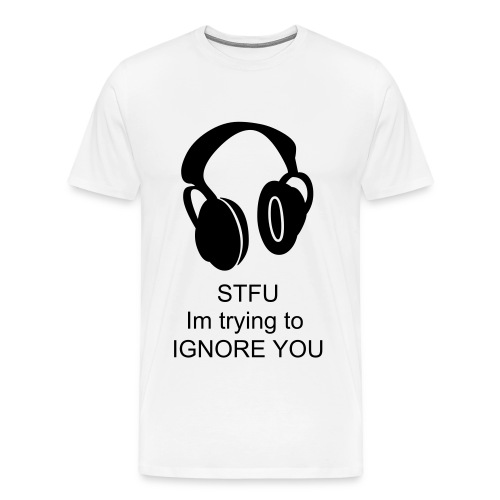 STFU Im trying to Ignore you - Men's Premium T-Shirt