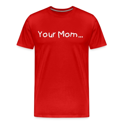 Your Mom... - Men's Premium T-Shirt