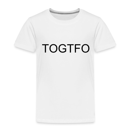 TOGTFO - Toddler Premium T-Shirt