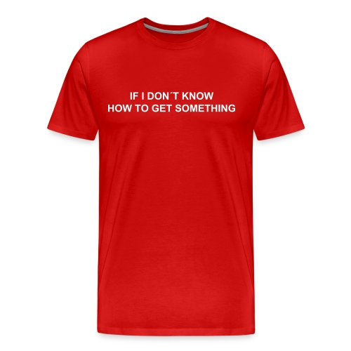 IF I DON´T KNOW HOW TO GET SOMETHING, IT WILL BE SHOWN TO ME - Men's Premium T-Shirt