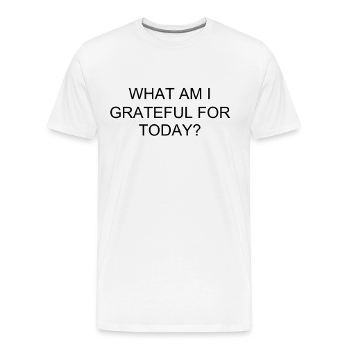 WHAT AM I GRATEFUL FOR TODAY? - Men's Premium T-Shirt