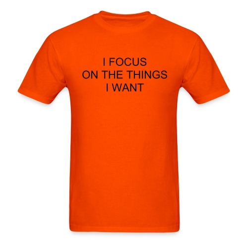 I FOCUS ON THE THINGS I WANT - Men's T-Shirt