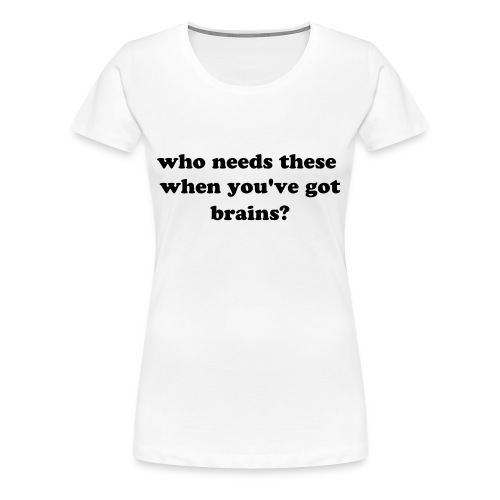 who needs these when you've got brains?: plus size, white - Women's Premium T-Shirt