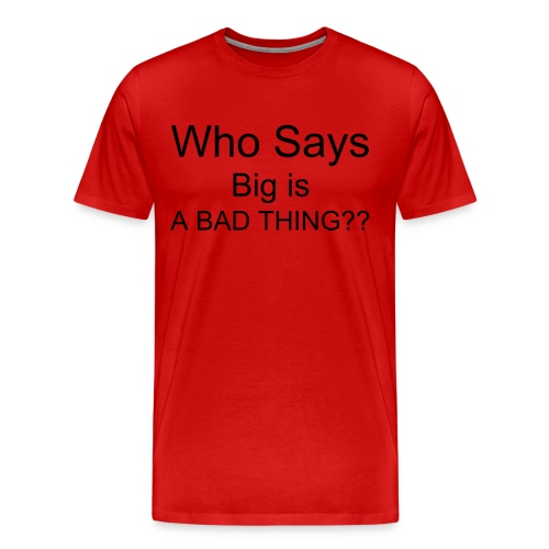 Who says: The Bigger the Better! - Men's Premium T-Shirt