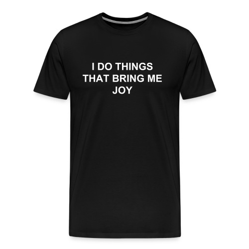 I DO THINGS THAT BRING ME JOY - Men's Premium T-Shirt