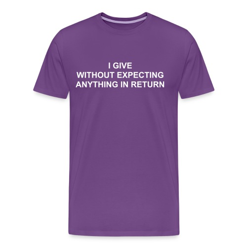 I GIVE WITHOUT EXPECTING ANYTHING IN RETURN - Men's Premium T-Shirt
