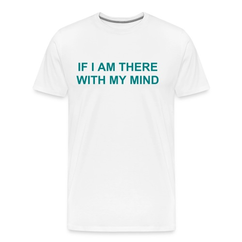 IF I AM THERE WITH MY MIND, I WILL BE THERE WITH MY BODY - Men's Premium T-Shirt