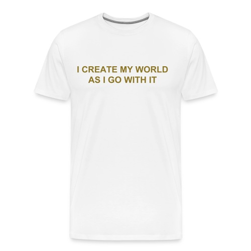 I CREATE MY WORLD AS I GO WITH IT - Men's Premium T-Shirt