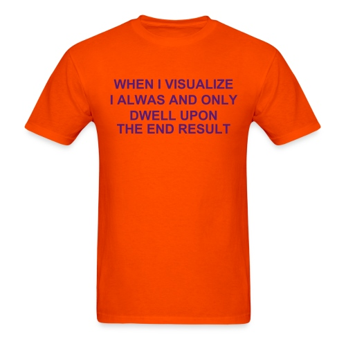 WHEN I VISUALIZE, I ALWAYS AND ONLY, DWELL UPON THE END RESULT - Men's T-Shirt
