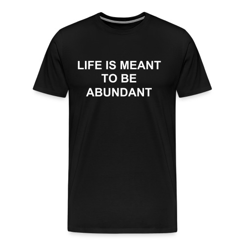 LIFE IS MEANT TO BE ABUNDANT - Men's Premium T-Shirt