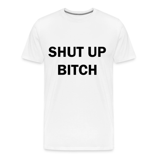 Shut Up Bi**h - Men's Premium T-Shirt