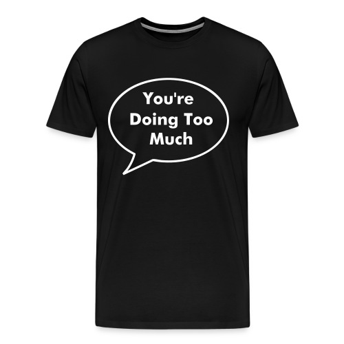 You're Doing Too Much - Men's Premium T-Shirt