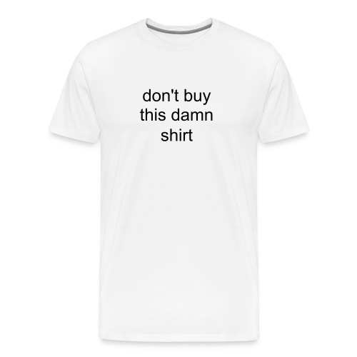 don't buy this lousy shirt - Men's Premium T-Shirt