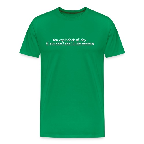 You can't drink all day if you don't start in the morning. - Men's Premium T-Shirt