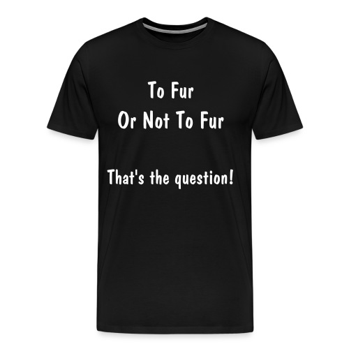 To Fur Or Not To Fur - Men's Premium T-Shirt