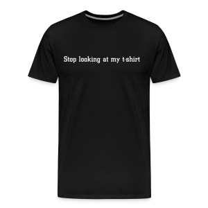 Stop looking at my t-shirt - Men's Premium T-Shirt