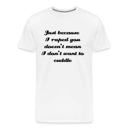 just because i raped doesn't mean i don't want to cuddle - Men's Premium T-Shirt