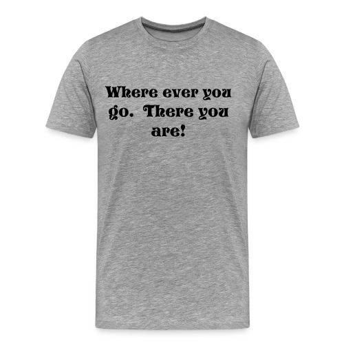 where ever you go - Men's Premium T-Shirt