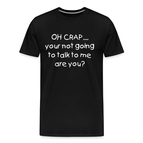 Oh Crap, you arent going to talk to me - Men's Premium T-Shirt