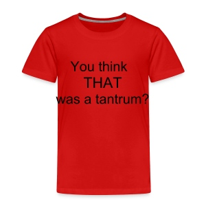 that's a tantrum? - Toddler Premium T-Shirt