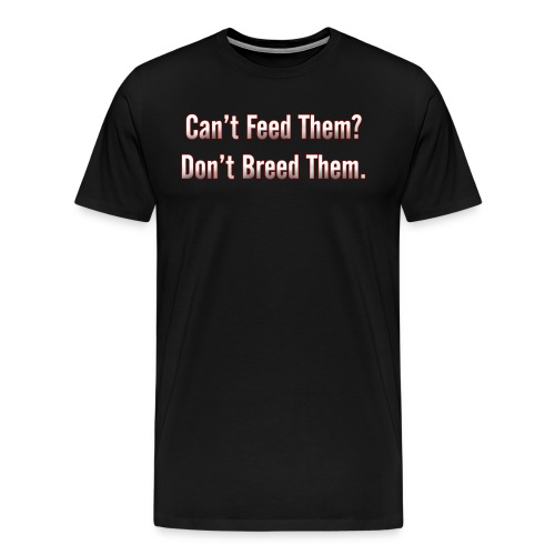 Can't Feed Them? Don't Breed Them - Men's Premium T-Shirt