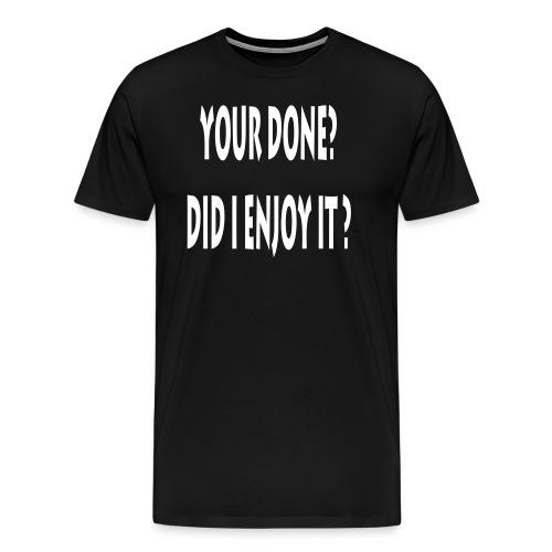 You Done? Did I Enjoy It? DAMN RIGHT! - Men's Premium T-Shirt