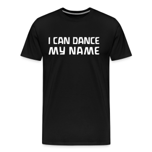 I CAN DANCE MY NAME - Men's Premium T-Shirt