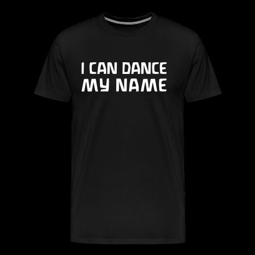 I CAN DANCE MY NAME - Men's Premium T-Shirt
