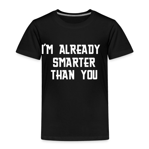 I'M ALREADY SMARTER THAN YOU TODDLER T-SHIRT - Toddler Premium T-Shirt