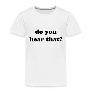 do you hear that? - Toddler Premium T-Shirt